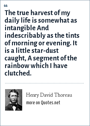 Henry David Thoreau: The true harvest of my daily life is somewhat as intangible And indescribably as the tints of morning or evening. It is a little star-dust caught, A segment of the rainbow which I have clutched.