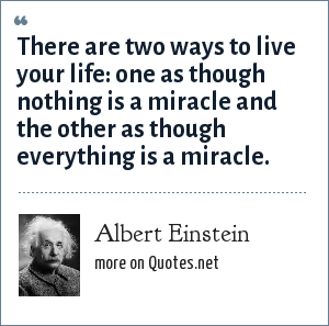Albert Einstein: There are two ways to live your life: one as though nothing is a miracle and the other as though everything is a miracle.