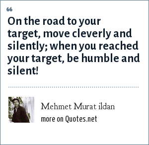 Mehmet Murat ildan: On the road to your target, move cleverly and silently; when you reached your target, be humble and silent!