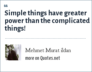 Mehmet Murat ildan: Simple things have greater power than the complicated things!