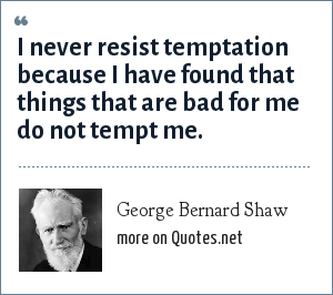 George Bernard Shaw: I never resist temptation because I have found that things that are bad for me do not tempt me.
