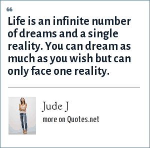 Jude J: Life is an infinite number of dreams and a single reality. You can dream as much as you wish but can only face one reality.
