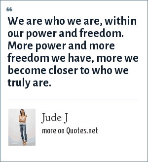 Jude J: We are who we are, within our power and freedom. More power and more freedom we have, more we become closer to who we truly are.