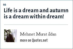 Mehmet Murat ildan: Life is a dream and autumn is a dream within dream!