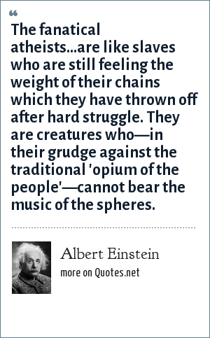 Albert Einstein: The fanatical atheists...are like slaves who are still feeling the weight of their chains which they have thrown off after hard struggle. They are creatures who—in their grudge against the traditional 'opium of the people'—cannot bear the music of the spheres.