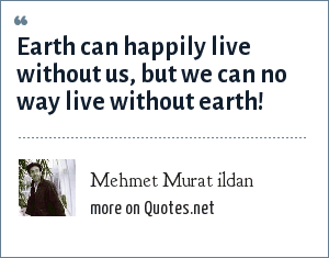 Mehmet Murat ildan: Earth can happily live without us, but we can no way live without earth!