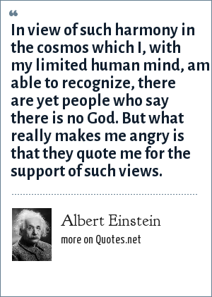 Albert Einstein: In view of such harmony in the cosmos which I, with my limited human mind, am able to recognize, there are yet people who say there is no God. But what really makes me angry is that they quote me for the support of such views.