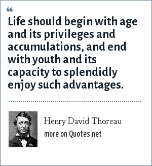 Henry David Thoreau: Life should begin with age and its privileges and accumulations, and end with youth and its capacity to splendidly enjoy such advantages.