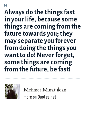 Mehmet Murat ildan: Always do the things fast in your life, because some things are coming from the future towards you; they may separate you forever from doing the things you want to do! Never forget, some things are coming from the future, be fast!