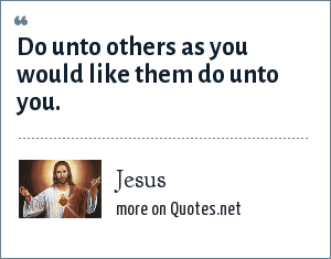 Jesus: Do unto others as you would like them do unto you.