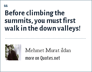 Mehmet Murat ildan: Before climbing the summits, you must first walk in the down valleys!