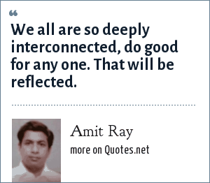 Amit Ray: We all are so deeply interconnected, do good for any one. That will be reflected.