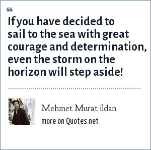Mehmet Murat ildan: If you have decided to sail to the sea with great courage and determination, even the storm on the horizon will step aside!