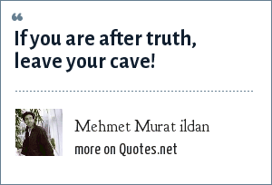 Mehmet Murat ildan: If you are after truth, leave your cave!