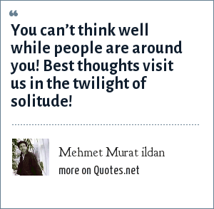 Mehmet Murat ildan: You can't think well while people are around you! Best thoughts visit us in the twilight of solitude!
