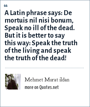 Mehmet Murat ildan: A Latin phrase says: De mortuis nil nisi bonum, Speak no ill of the dead. But it is better to say this way: Speak the truth of the living and speak the truth of the dead!
