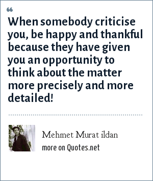 Mehmet Murat ildan: When somebody criticise you, be happy and thankful because they have given you an opportunity to think about the matter more precisely and more detailed!