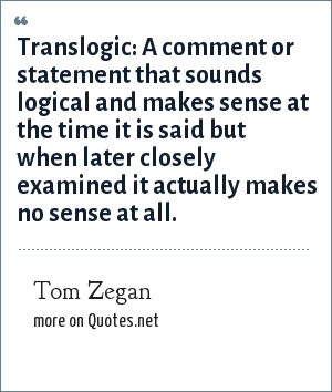 Tom Zegan: Translogic: A comment or statement that sounds logical and makes sense at the time it is said but when later closely examined it actually makes no sense at all.