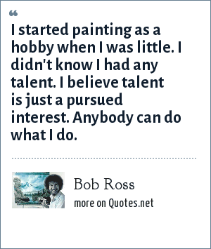 Bob Ross: I started painting as a hobby when I was little. I didn't know I had any talent. I believe talent is just a pursued interest. Anybody can do what I do.