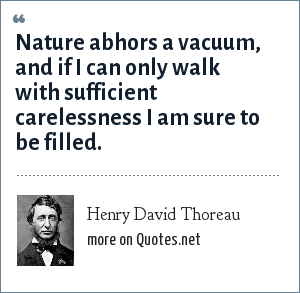 Henry David Thoreau: Nature abhors a vacuum, and if I can only walk with sufficient carelessness I am sure to be filled.
