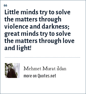 Mehmet Murat ildan: Little minds try to solve the matters through violence and darkness; great minds try to solve the matters through love and light!