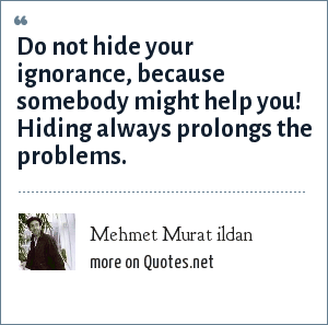Mehmet Murat ildan: Do not hide your ignorance, because somebody might help you! Hiding always prolongs the problems.