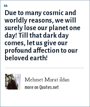 Mehmet Murat ildan: Due to many cosmic and worldly reasons, we will surely lose our planet one day! Till that dark day comes, let us give our profound affection to our beloved earth!