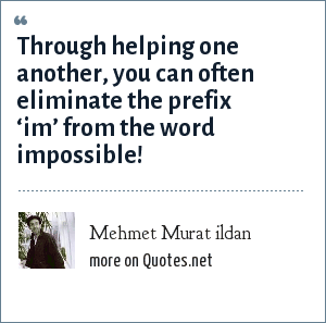 Mehmet Murat ildan: Through helping one another, you can often eliminate the prefix 'im' from the word impossible!