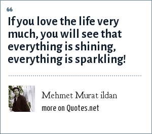 Mehmet Murat ildan: If you love the life very much, you will see that everything is shining, everything is sparkling!