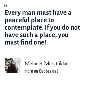 Mehmet Murat ildan: Every man must have a peaceful place to contemplate. If you do not have such a place, you must find one!