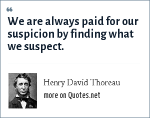 Henry David Thoreau: We are always paid for our suspicion by finding what we suspect.