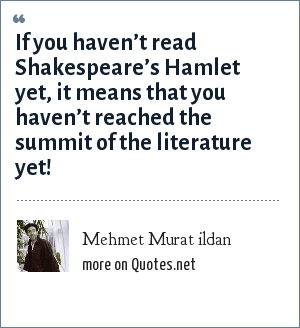 Mehmet Murat ildan: If you haven't read Shakespeare's Hamlet yet, it means that you haven't reached the summit of the literature yet!