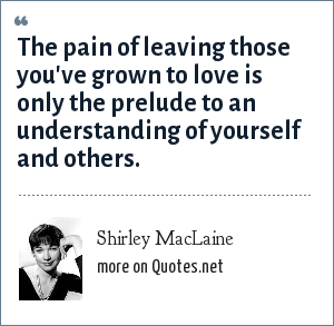Shirley MacLaine: The pain of leaving those you've grown to love is only the prelude to an understanding of yourself and others.