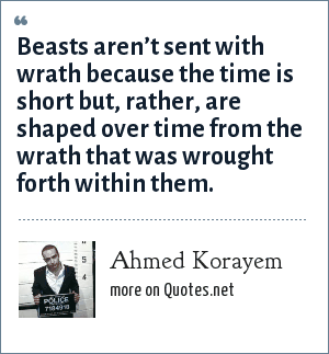 Ahmed Korayem: Beasts aren't sent with wrath because the time is short but, rather, are shaped over time from the wrath that was wrought forth within them.