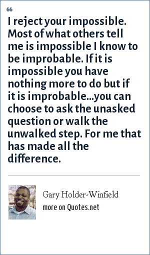 Gary Holder-Winfield: I reject your impossible. Most of what others tell me is impossible I know to be improbable. If it is impossible you have nothing more to do but if it is improbable…you can choose to ask the unasked question or walk the unwalked step. For me that has made all the difference.