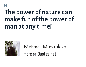 Mehmet Murat ildan: The power of nature can make fun of the power of man at any time!