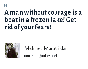 Mehmet Murat ildan: A man without courage is a boat in a frozen lake! Get rid of your fears!