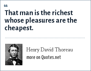 Henry David Thoreau: That man is the richest whose pleasures are the cheapest.