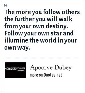 Apoorve Dubey: The more you follow others the further you will walk from your own destiny. Follow your own star and illumine the world in your own way.