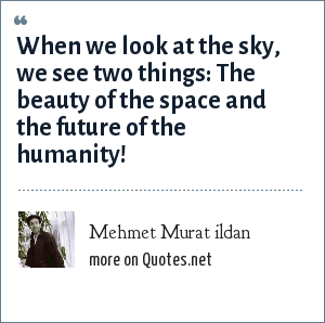 Mehmet Murat ildan: When we look at the sky, we see two things: The beauty of the space and the future of the humanity!