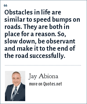 Jay Abiona: Obstacles in life are similar to speed bumps on roads. They are both in place for a reason. So, slow down, be observant and make it to the end of the road successfully.