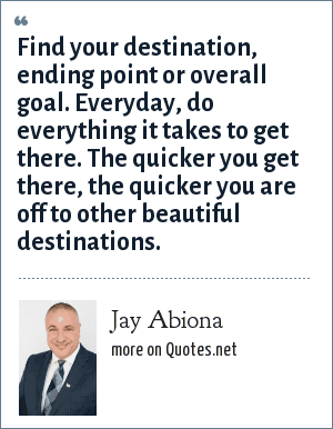 Jay Abiona: Find your destination, ending point or overall goal. Everyday, do everything it takes to get there. The quicker you get there, the quicker you are off to other beautiful destinations.