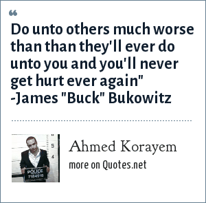 Ahmed Korayem: Do unto others much worse than than they'll ever do unto you and you'll never get hurt ever again