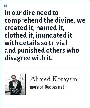 Ahmed Korayem: In our dire need to comprehend the divine, we created it, named it, clothed it, inundated it with details so trivial and punished others who disagree with it.