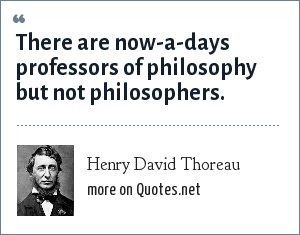 Henry David Thoreau: There are now-a-days professors of philosophy but not philosophers.