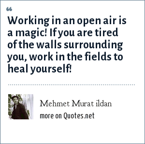 Mehmet Murat ildan: Working in an open air is a magic! If you are tired of the walls surrounding you, work in the fields to heal yourself!