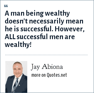 Jay Abiona: A man being wealthy doesn't necessarily mean he is successful. However, ALL successful men are wealthy!