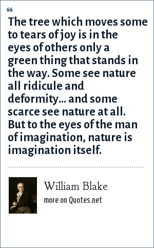 William Blake: The tree which moves some to tears of joy is in the eyes of others only a green thing that stands in the way. Some see nature all ridicule and deformity... and some scarce see nature at all. But to the eyes of the man of imagination, nature is imagination itself.