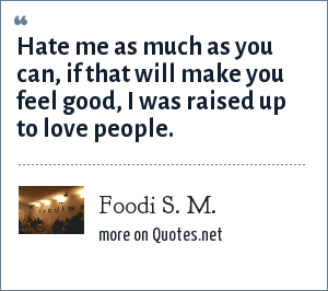 Foodi S. M.: Hate me as much as you can, if that will make you feel good, I was raised up to love people.