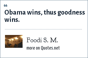 Foodi S. M.: Obama wins, thus goodness wins.
